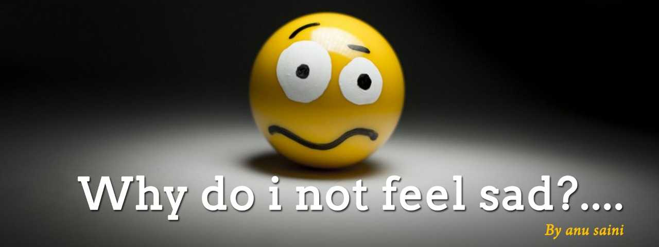 Why do i not feel sad?